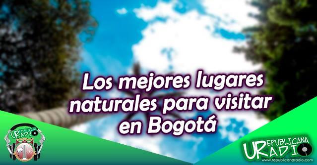 lugares naturales para visitar en Bogotá Radio Universitaria URepublicanaRadio