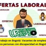 Trabajo en Bogotá: Vacantes de empleo para personas con discapacidad en Bogotá